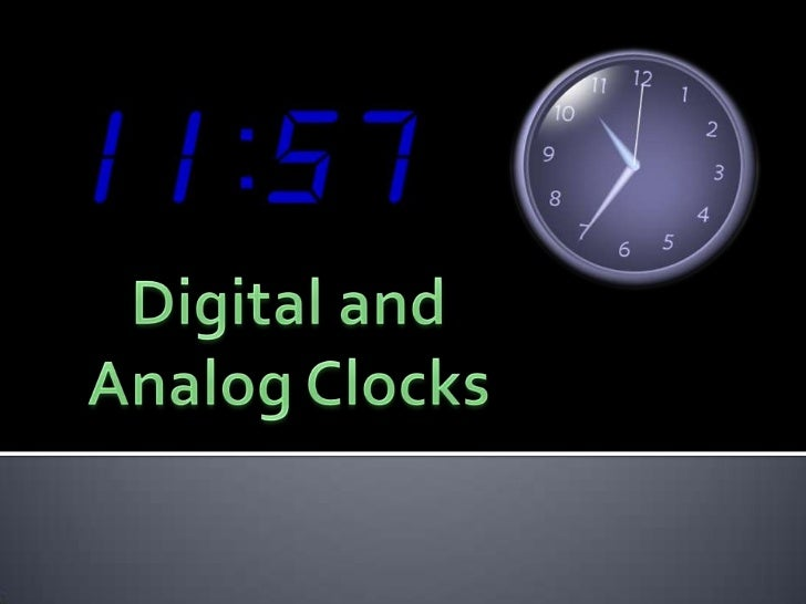    To understand the difference between a    digital clock and an analog clock   To be able to tell time on a digital cl...