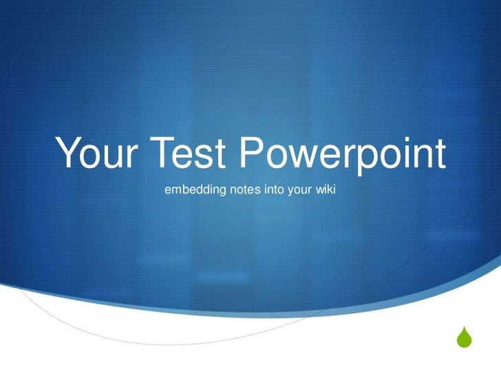 Your Test Powerpoint     embedding notes into your wiki                                      S