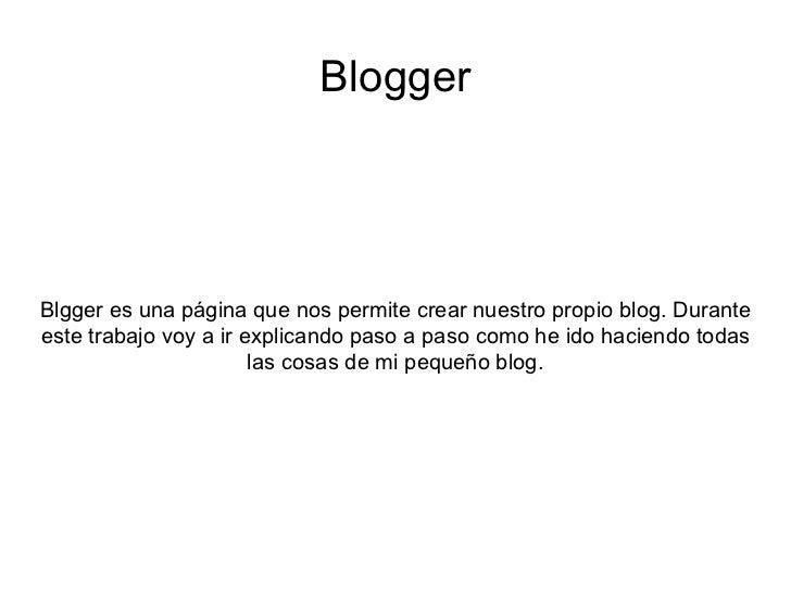 Blogger Blgger es una página que nos permite crear nuestro propio blog. Durante este trabajo voy a ir explicando paso a pa...