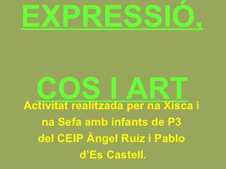 EXPRESSIÓ,  COS I ART Activitat realitzada per na Xisca i  na Sefa amb infants de P3  del CEIP Àngel Ruiz i Pablo  d'Es Ca...