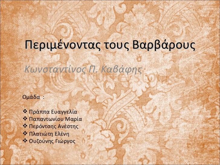 Περιμένοντας τους ΒαρβάρουςΚωνσταντίνος Π. ΚαβάφηςΟμάδα : Πράππα Ευαγγελία Παπαντωνίου Μαρία Περόντσης Ανέστης Πλατιώτ...