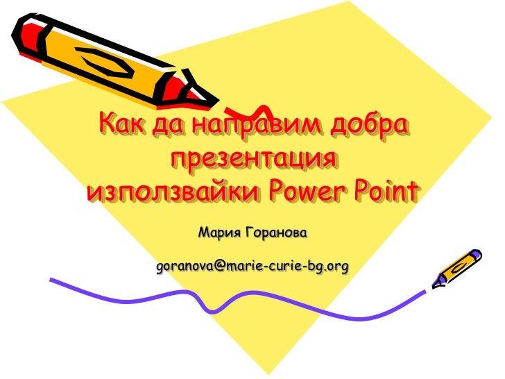 Как да направим добра      презентацияизползвайки Power Point         Мария Горанова    goranova@marie-curie-bg.org