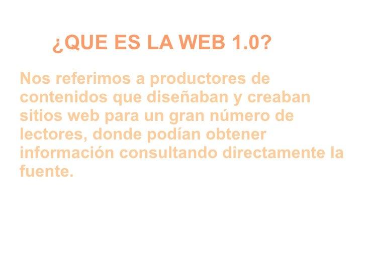 ¿QUE ES LA WEB 1.0?Nos referimos a productores decontenidos que diseñaban y creabansitios web para un gran número delector...