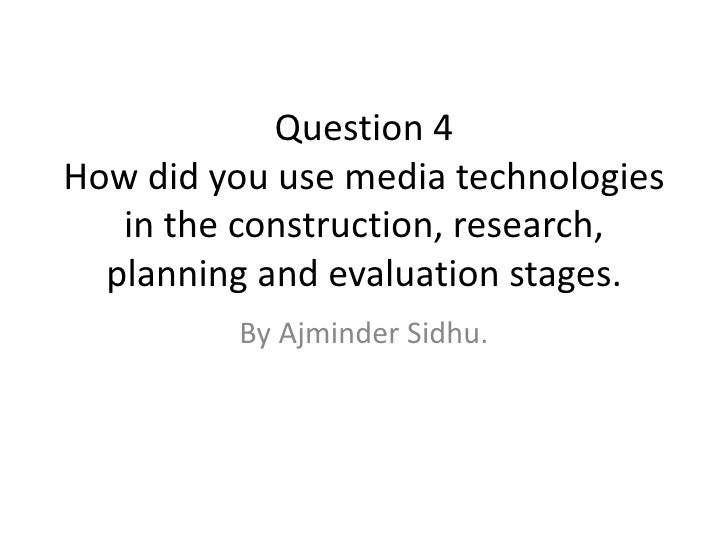 Question 4How did you use media technologies   in the construction, research,  planning and evaluation stages.         By ...