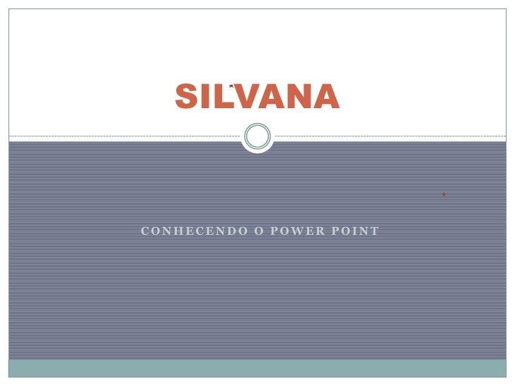 SILVANACONHECENDO O POWER POINT