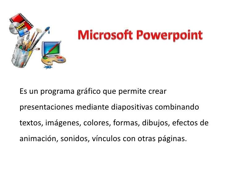 Es un programa gráfico que permite crearpresentaciones mediante diapositivas combinandotextos, imágenes, colores, formas, ...