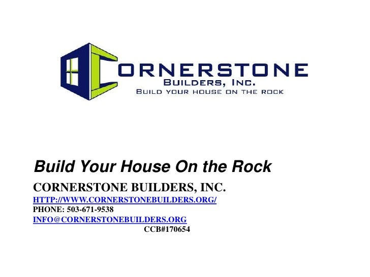 Build Your House On the RockCORNERSTONE BUILDERS, INC.HTTP://WWW.CORNERSTONEBUILDERS.ORG/PHONE: 503-671-9538INFO@CORNERSTO...
