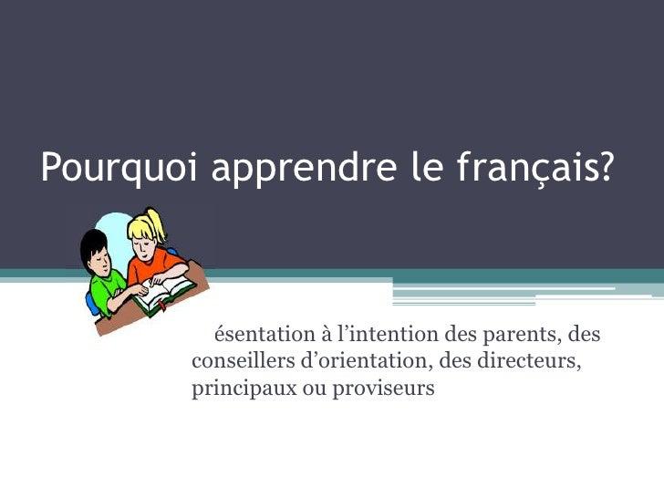 Pourquoi apprendre le français?        Présentation à l'intention des parents, des        conseillers d'orientation, des d...