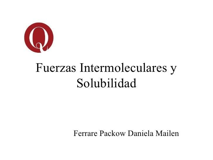 Fuerzas Intermoleculares y       Solubilidad      Ferrare Packow Daniela Mailen