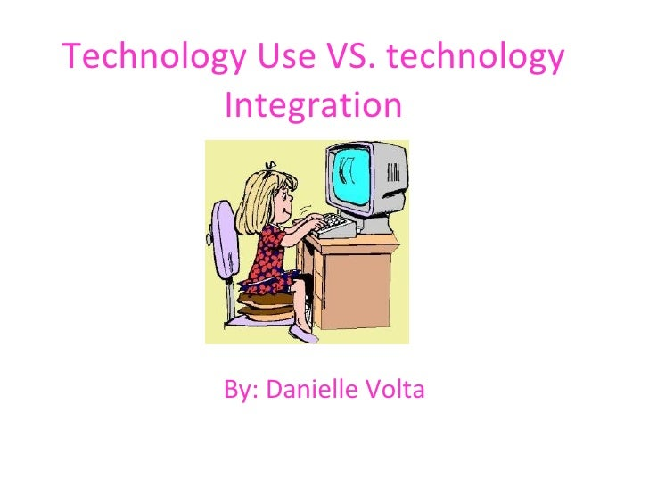 Technology Use VS. technology Integration By: Danielle Volta