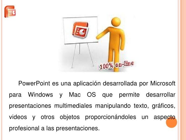 PowerPoint es una aplicación desarrollada por Microsoftpara   Windows    y   Mac   OS      que   permite   desarrollarpres...