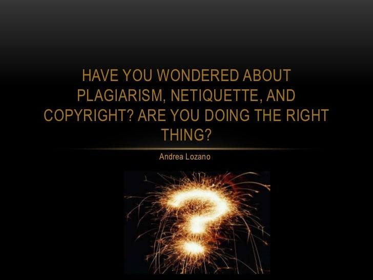 HAVE YOU WONDERED ABOUT   PLAGIARISM, NETIQUETTE, ANDCOPYRIGHT? ARE YOU DOING THE RIGHT             THING?             And...