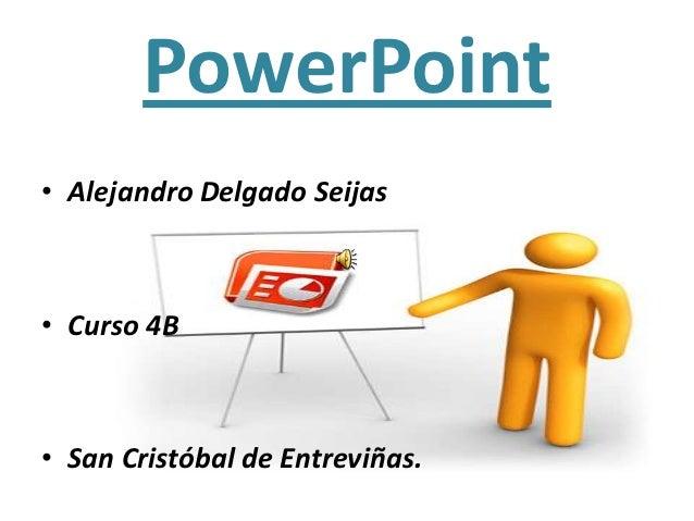 PowerPoint• Alejandro Delgado Seijas• Curso 4B• San Cristóbal de Entreviñas.