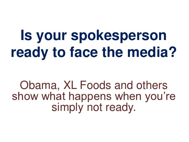 Is your spokespersonready to face the media? Obama, XL Foods and othersshow what happens when you're      simply not ready.