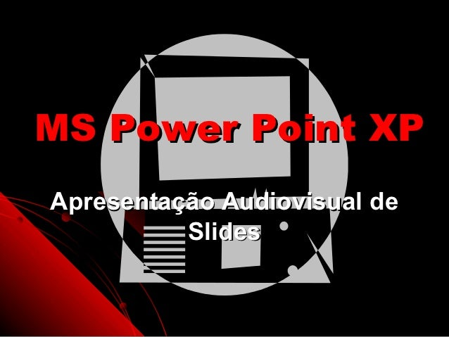 MS Power Point XPApresentação Audiovisual de          Slides                     1