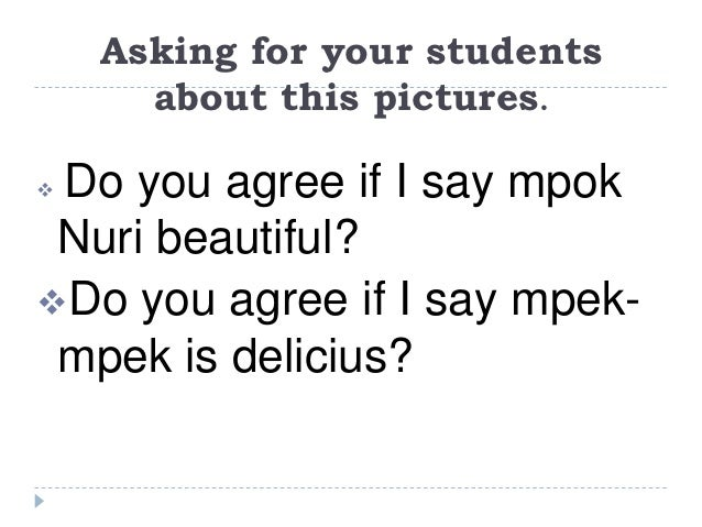 Asking for your students      about this pictures.Do you agree if I say mpok Nuri beautiful?Do you agree if I say mpek- ...