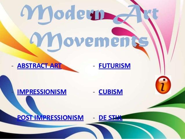 Modern Art  Movements- ABSTRACT ART         - FUTURISM- IMPRESSIONISM        - CUBISM- POST IMPRESSIONISM   - DE STIJL