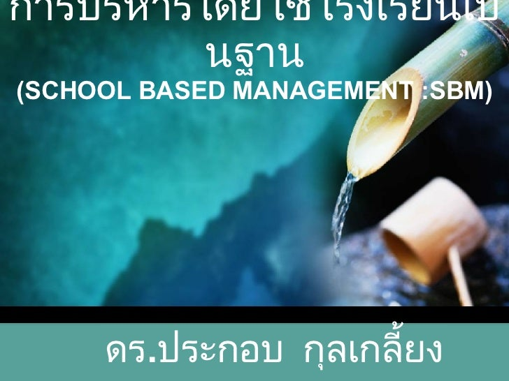 การบริหารโดยใช้โรงเรียนเป็นฐาน (SCHOOL BASED MANAGEMENT :SBM) ดร . ประกอบ  กุลเกลี้ยง