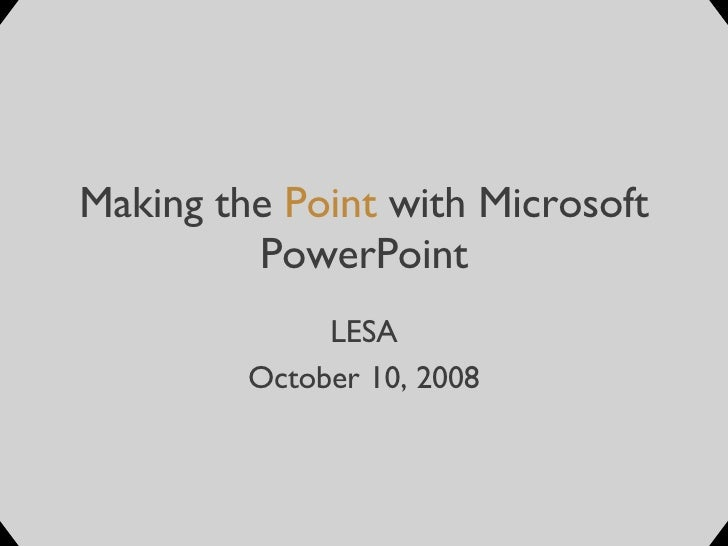 Making the  Point  with Microsoft PowerPoint LESA October 10, 2008