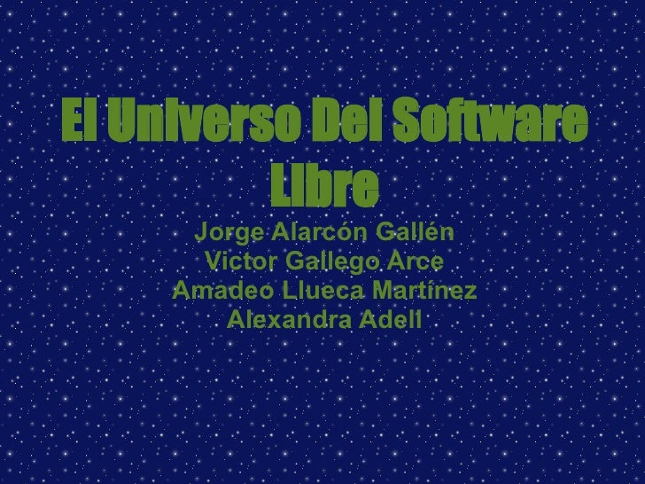 El Universo Del Software Libre Jorge Alarcón Gallén Victor Gallego Arce Amadeo Llueca Martínez Alexandra Adell