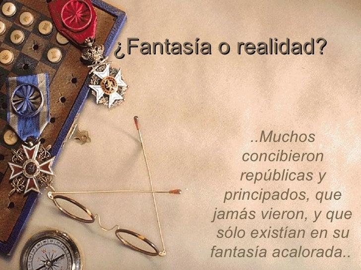 ¿Fantasía o realidad? ..Muchos concibieron repúblicas y principados, que jamás vieron, y que sólo existían en su fantasía ...