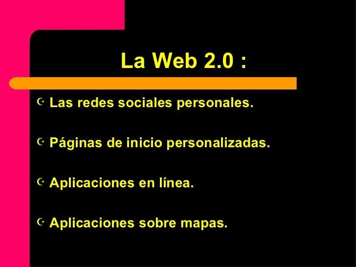 La Web 2.0 : <ul><li>Las redes sociales personales. </li></ul><ul><li>Páginas de inicio personalizadas. </li></ul><ul><li>...
