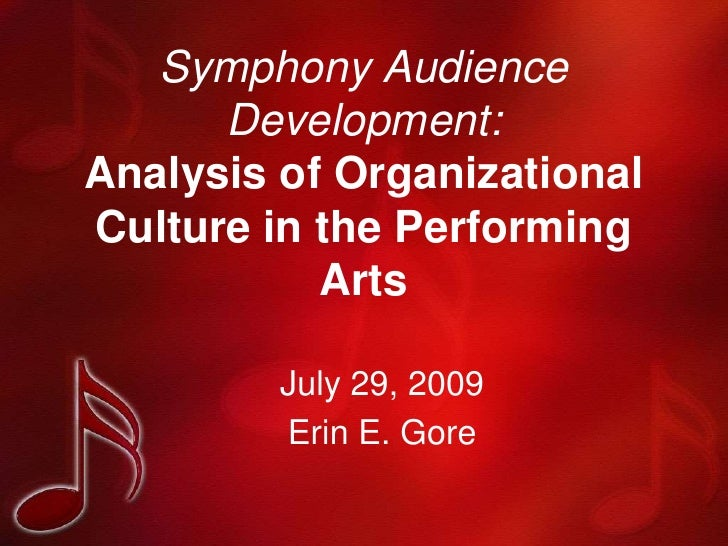 Symphony Audience Development:Analysis of Organizational Culture in the Performing Arts<br />July 29, 2009<br />Erin E. Go...
