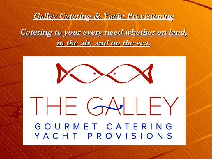 Galley Catering & Yacht Provisioning Catering to your every need whether on land, in the air, and on the sea.
