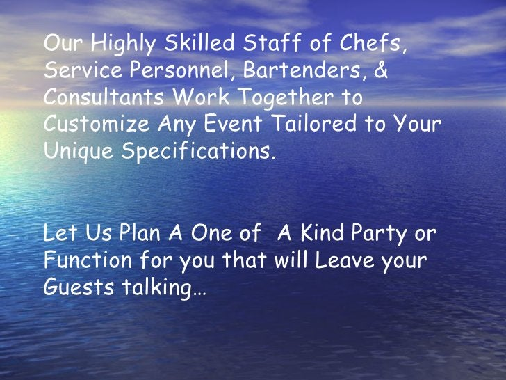 Our Highly Skilled Staff of Chefs, Service Personnel, Bartenders, & Consultants Work Together to Customize Any Event Tailo...