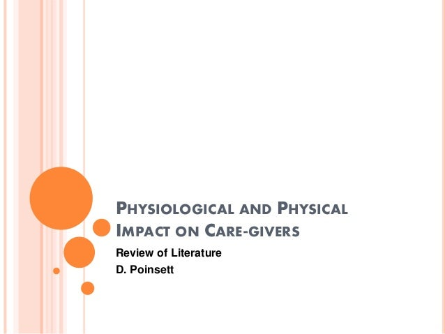 PHYSIOLOGICAL AND PHYSICAL IMPACT ON CARE-GIVERS Review of Literature D. Poinsett