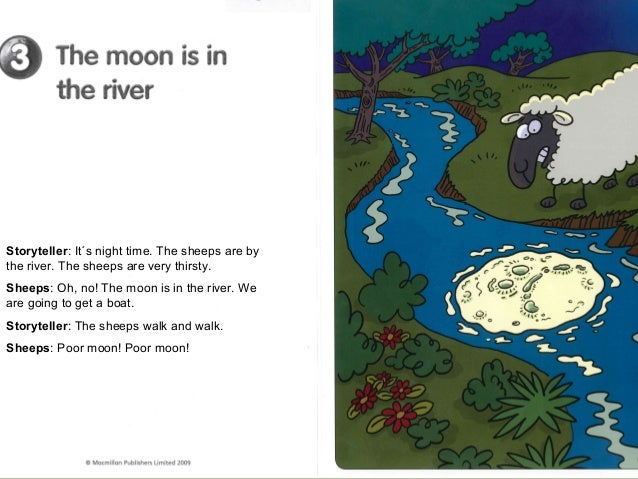 Storyteller: It´s night time. The sheeps are bythe river. The sheeps are very thirsty.Sheeps: Oh, no! The moon is in the r...