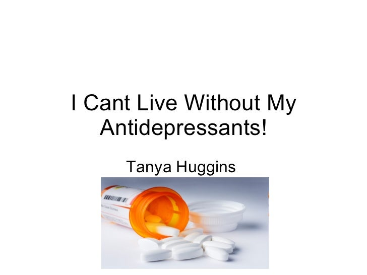 I Cant Live Without My Antidepressants! Tanya Huggins