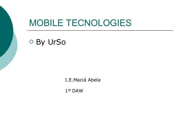 MOBILE TECNOLOGIES By UrSoI.E.Maciá Abela1º DAW
