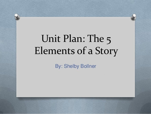Unit Plan: The 5Elements of a StoryBy: Shelby Bollner