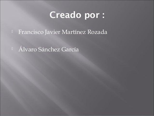 Creado por : Francisco Javier Martínez Rozada Álvaro Sánchez García
