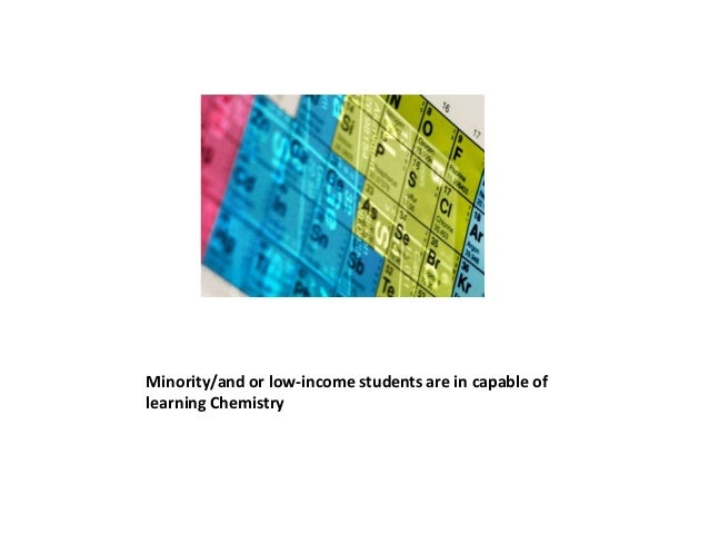 Minority/and or low-income students are in capable oflearning Chemistry