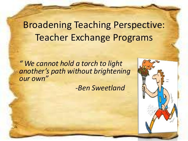 "Broadening Teaching Perspective: Teacher Exchange Programs "" We cannot hold a torch to light another's path without bright..."
