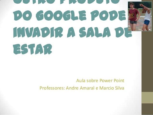 Outro produto do Google pode invadir a sala de estar Aula sobre Power Point Professores: Andre Amaral e Marcio Silva