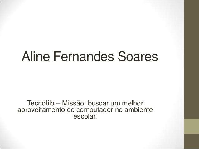 Aline Fernandes Soares Tecnófilo – Missão: buscar um melhor aproveitamento do computador no ambiente escolar.