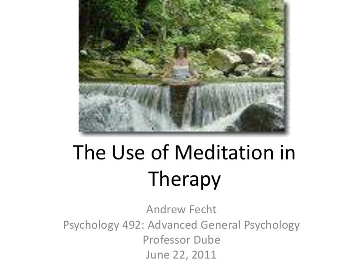The Use of Meditation in Therapy<br />Andrew Fecht<br />Psychology 492: Advanced General Psychology<br />Professor Dube<br...