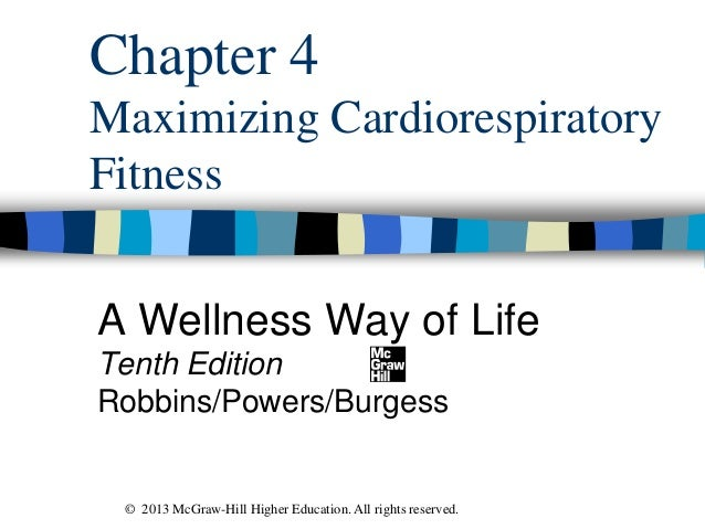 Chapter 4 Maximizing Cardiorespiratory Fitness A Wellness Way of Life Tenth Edition Robbins/Powers/Burgess © 2013 McGraw-H...