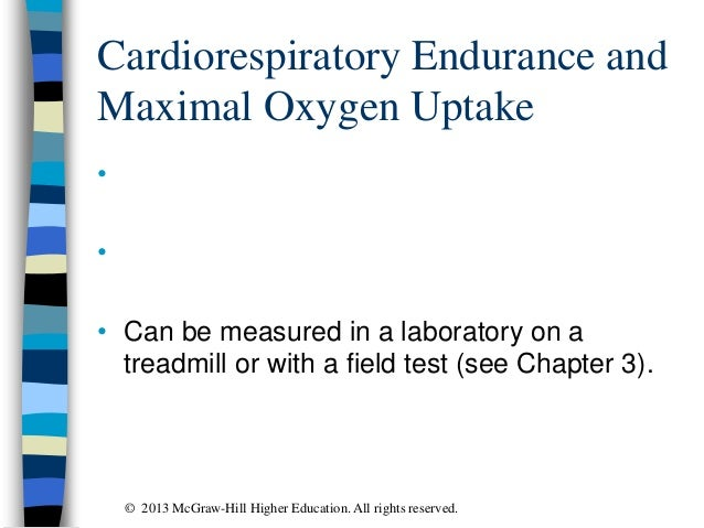 Cardiorespiratory Endurance and Maximal Oxygen Uptake • • • Can be measured in a laboratory on a treadmill or with a field...