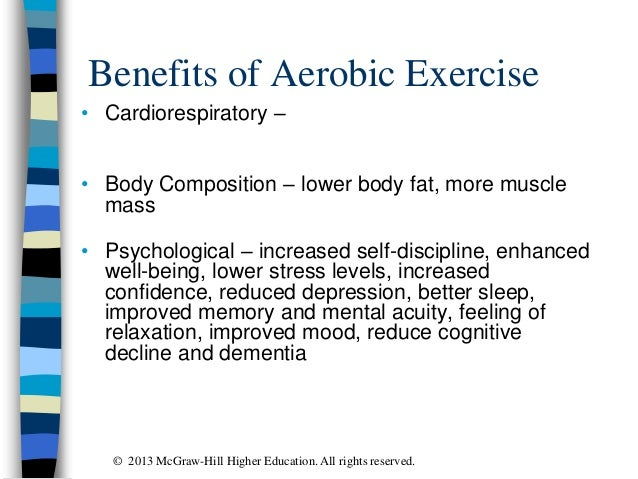 Benefits of Aerobic Exercise • Cardiorespiratory – • Body Composition – lower body fat, more muscle mass • Psychological –...