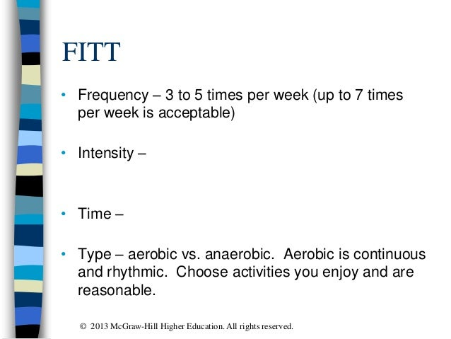 FITT • Frequency – 3 to 5 times per week (up to 7 times per week is acceptable) • Intensity – • Time – • Type – aerobic vs...