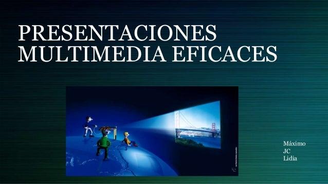 PRESENTACIONES MULTIMEDIA EFICACES Máximo JC Lidia