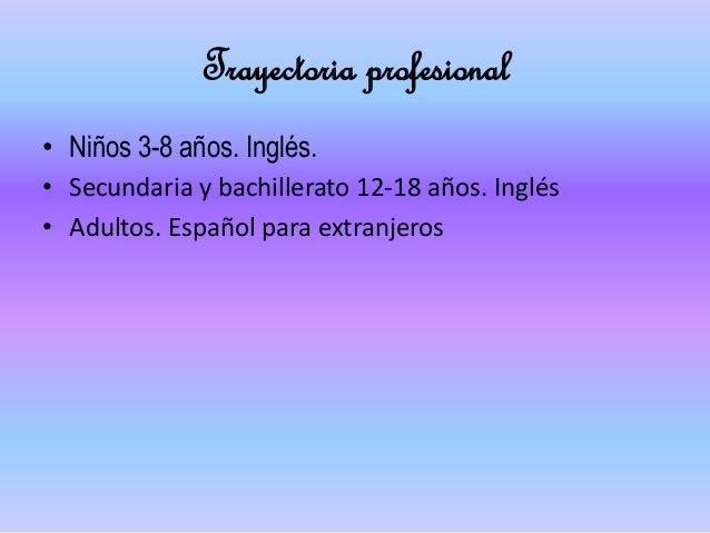 Trayectoria profesional • Niños 3-8 años. Inglés. • Secundaria y bachillerato 12-18 años. Inglés • Adultos. Español para e...