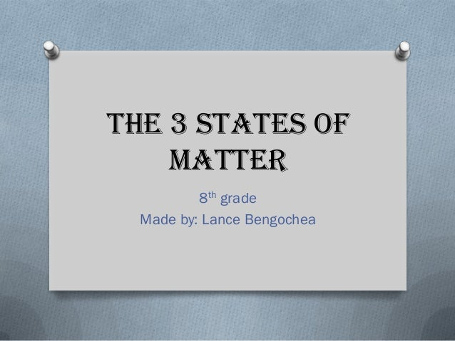 The 3 states of matter 8th grade Made by: Lance Bengochea