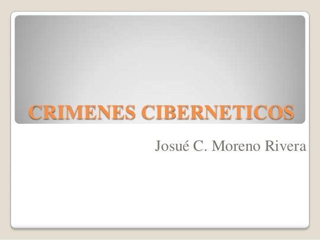 CRIMENES CIBERNETICOS Josué C. Moreno Rivera