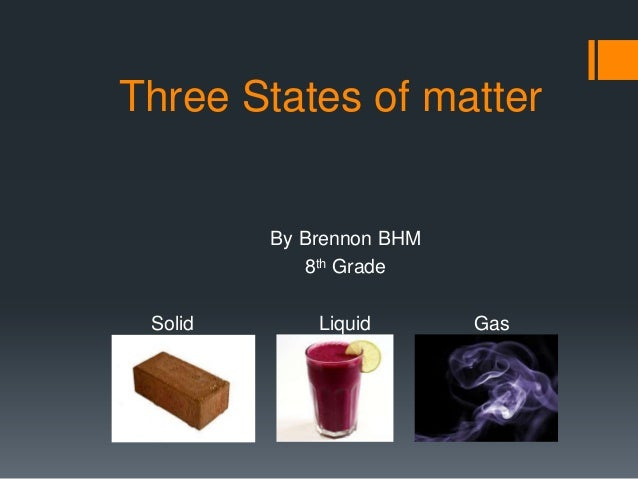 Three States of matter  By Brennon BHM 8th Grade Solid  Liquid  Gas