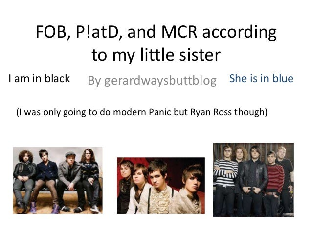 FOB, P!atD, and MCR according to my little sister I am in black  By gerardwaysbuttblog She is in blue  (I was only going t...